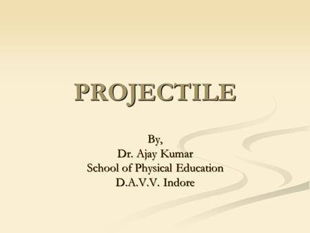 PROJECTILE By, Dr. Ajay Kumar School of Physical Education D.A.V.V. Indore.