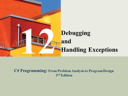 C# Programming: From Problem Analysis to Program Design1 Debugging and Handling Exceptions C# Programming: From Problem Analysis to Program Design 3 rd.
