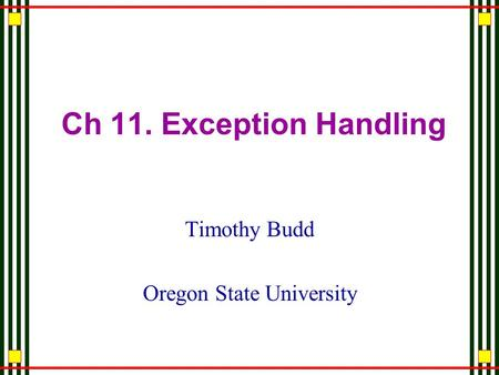 Ch 11. Exception Handling Timothy Budd Oregon State University.