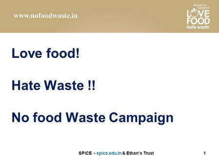 Love food! Hate Waste !! No food Waste Campaign SPiCE - spice.edu.in & Ethan's Trust1 www.nofoodwaste.in.