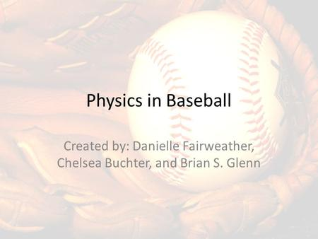 Physics in Baseball Created by: Danielle Fairweather, Chelsea Buchter, and Brian S. Glenn.
