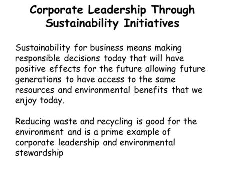 Corporate Leadership Through Sustainability Initiatives Sustainability for business means making responsible decisions today that will have positive effects.