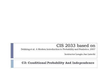 CIS 2033 based on Dekking et al. A Modern Introduction to Probability and Statistics. 2007 Instructor Longin Jan Latecki C3: Conditional Probability And.