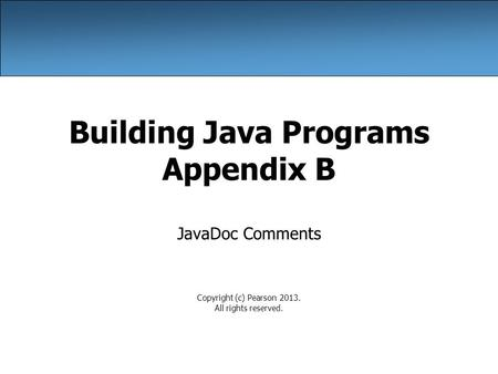 Building Java Programs Appendix B JavaDoc Comments Copyright (c) Pearson 2013. All rights reserved.