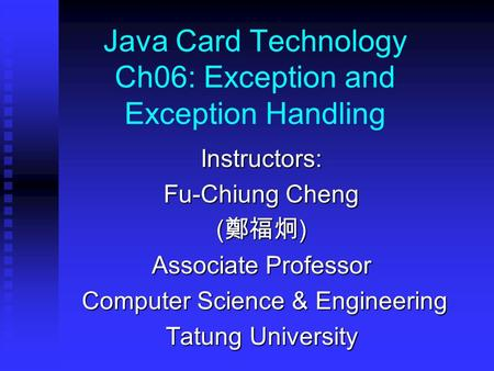 Java Card Technology Ch06: Exception and Exception Handling Instructors: Fu-Chiung Cheng ( 鄭福炯 ) Associate Professor Computer Science & Engineering Computer.
