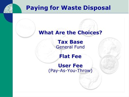 Paying for Waste Disposal What Are the Choices? Tax Base General Fund Flat Fee User Fee (Pay-As-You-Throw)