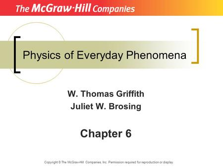 Physics of Everyday Phenomena W. Thomas Griffith Juliet W. Brosing Chapter 6 Copyright © The McGraw-Hill Companies, Inc. Permission required for reproduction.