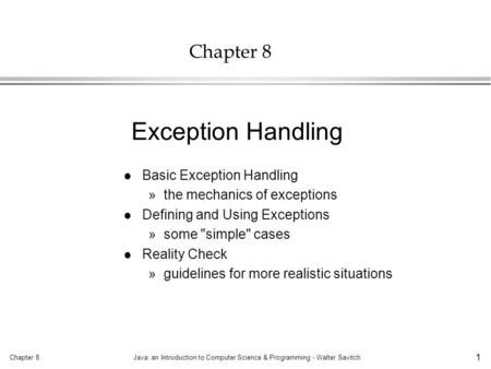 Chapter 8Java: an Introduction to Computer Science & Programming - Walter Savitch 1 Chapter 8 l Basic Exception Handling »the mechanics of exceptions l.