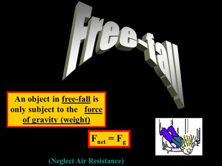 Free-fall An object in free-fall is only subject to the force of gravity (weight) Fnet = Fg (Neglect Air Resistance)