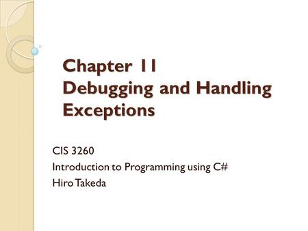 Chapter 11 Debugging and Handling Exceptions CIS 3260 Introduction to Programming using C# Hiro Takeda.
