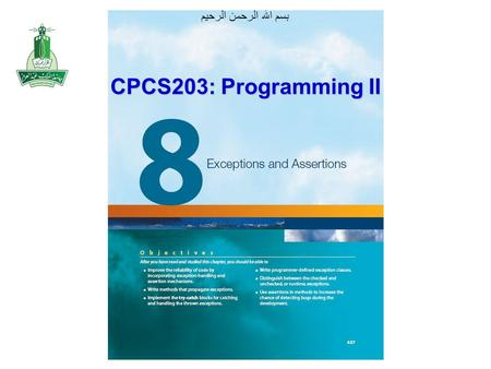 بسم الله الرحمن الرحيم CPCS203: Programming II. Objectives After you have read and studied this chapter, you should be able to –Improve the reliability.
