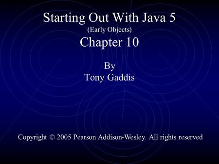Starting Out With Java 5 (Early Objects) Chapter 10 By Tony Gaddis Copyright © 2005 Pearson Addison-Wesley. All rights reserved.