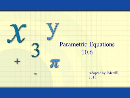 Parametric Equations 10.6 Adapted by JMerrill, 2011.