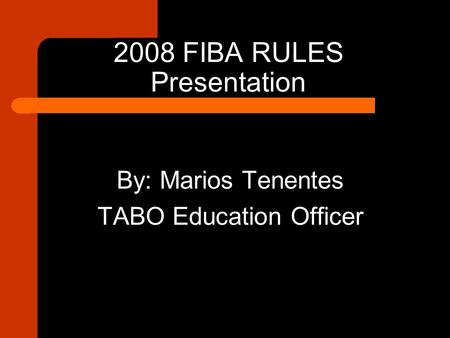 2008 FIBA RULES Presentation By: Marios Tenentes TABO Education Officer.