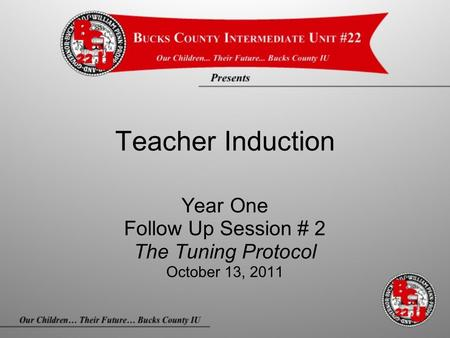 Teacher Induction Year One Follow Up Session # 2 The Tuning Protocol October 13, 2011.