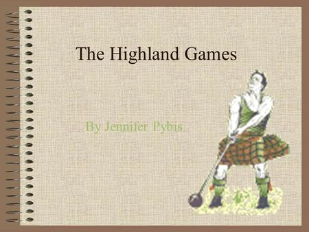 The Highland Games By Jennifer Pybis. Its earliest history…. oHighland games have been held in Scotland since its earliest history. One of the first was.