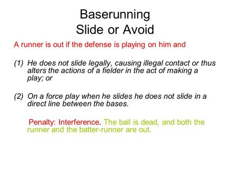 Baserunning Slide or Avoid A runner is out if the defense is playing on him and (1)He does not slide legally, causing illegal contact or thus alters the.