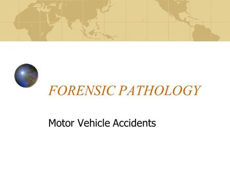 FORENSIC PATHOLOGY Motor Vehicle Accidents. MOTOR VEHICLE ACCIDENTS Why perform an autopsy after a MVA? Determine cause of death Confirm death was caused.