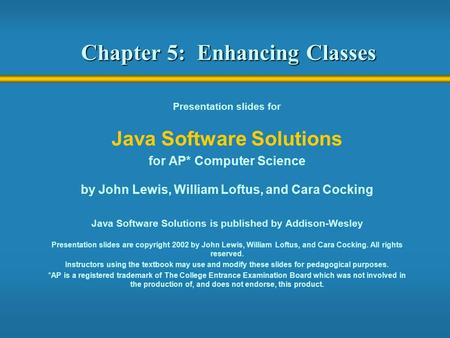 Chapter 5: Enhancing Classes Presentation slides for Java Software Solutions for AP* Computer Science by John Lewis, William Loftus, and Cara Cocking Java.