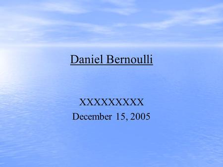 Daniel Bernoulli XXXXXXXXX December 15, 2005. Daniel Bernoulli He was born in Groningen, Netherlands on Feb 8, 1700 He died on March 17, 1782 in Basel,