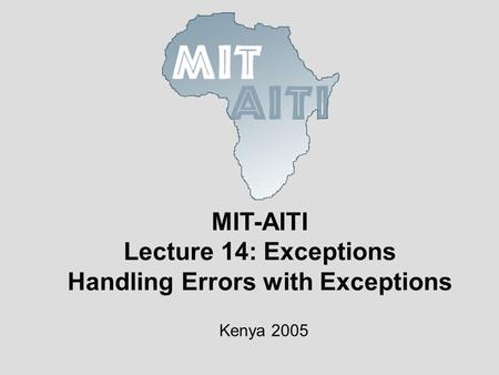 MIT-AITI Lecture 14: Exceptions Handling Errors with Exceptions Kenya 2005.