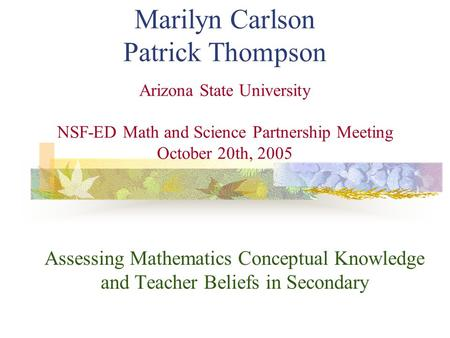 Marilyn Carlson Patrick Thompson Arizona State University NSF-ED Math and Science Partnership Meeting October 20th, 2005 Assessing Mathematics Conceptual.