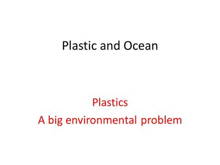 Plastic and Ocean Plastics A big environmental problem.