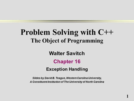 1 Problem Solving with C++ The Object of Programming Walter Savitch Chapter 16 Exception Handling Slides by David B. Teague, Western Carolina University,