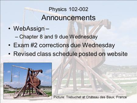 Physics 102-002 Announcements WebAssign – –Chapter 8 and 9 due Wednesday Exam #2 corrections due Wednesday Revised class schedule posted on website Picture: