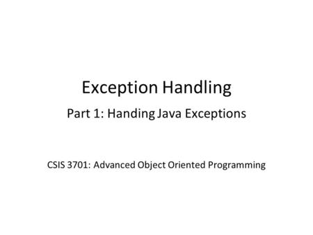 Exception Handling Part 1: Handing Java Exceptions CSIS 3701: Advanced Object Oriented Programming.
