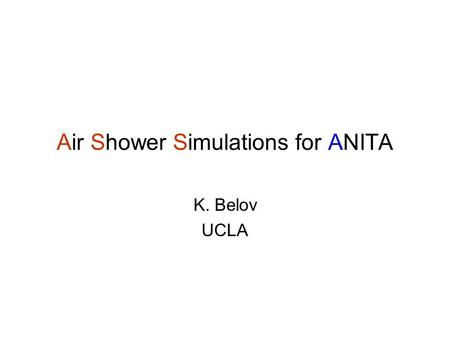 Air Shower Simulations for ANITA K. Belov UCLA. Goals Approach Estimate the energy of the UHECRs detected by ANITA using MC simulations Use well known.