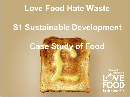 Love Food Hate Waste S1 Sustainable Development Case Study of Food.