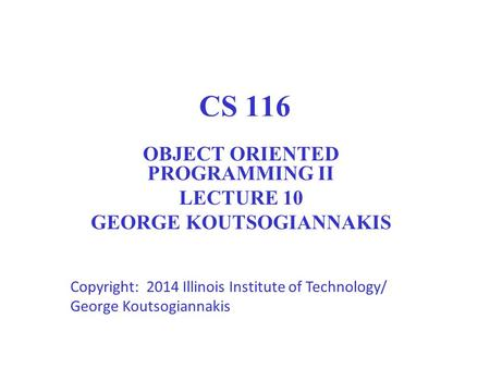 CS 116 OBJECT ORIENTED PROGRAMMING II LECTURE 10 GEORGE KOUTSOGIANNAKIS Copyright: 2014 Illinois Institute of Technology/ George Koutsogiannakis 1.