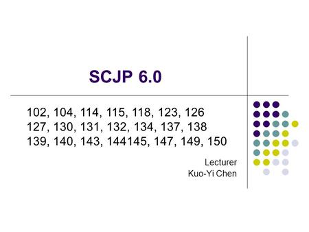 SCJP 6.0 Lecturer Kuo-Yi Chen 102, 104, 114, 115, 118, 123, 126 127, 130, 131, 132, 134, 137, 138 139, 140, 143, 144145, 147, 149, 150.