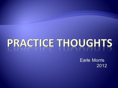 Earle Morris 2012. Improve mechanics (technique) Establish feel Know your tendancies Improve your confidence Have fun!