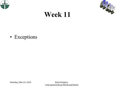 Monday, Mar 24, 2003Kate Gregory with material from Deitel and Deitel Week 11 Exceptions.