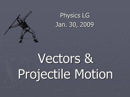 Vectors & Projectile Motion Physics LG Jan. 30, 2009.