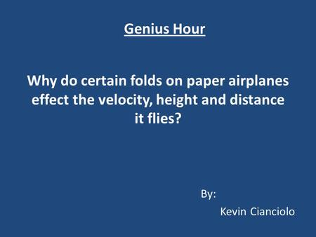 Why do certain folds on paper airplanes effect the velocity, height and distance it flies? By: Kevin Cianciolo Genius Hour.