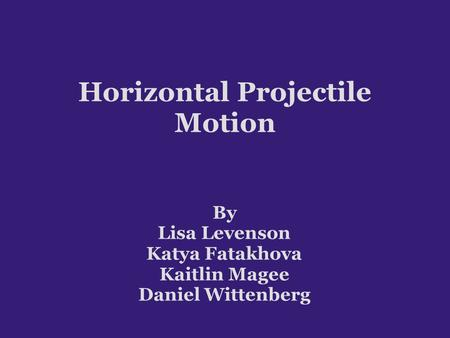 Horizontal Projectile Motion By Lisa Levenson Katya Fatakhova Kaitlin Magee Daniel Wittenberg.