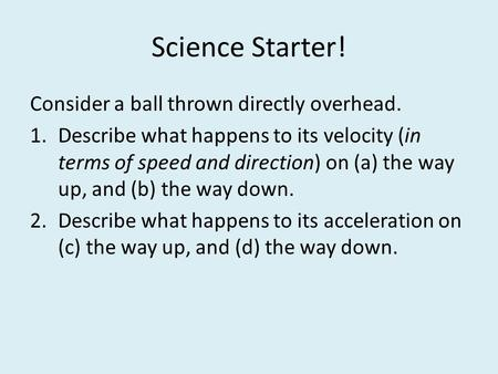 Science Starter! Consider a ball thrown directly overhead. 1.Describe what happens to its velocity (in terms of speed and direction) on (a) the way up,