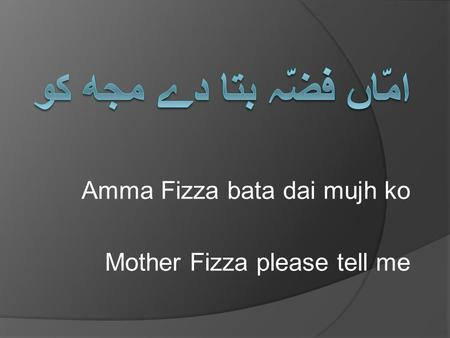 Amma Fizza bata dai mujh ko Mother Fizza please tell me.