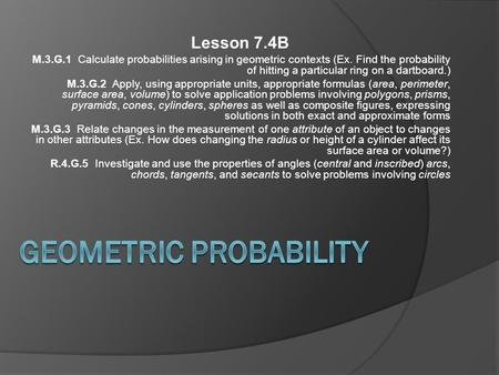 Lesson 7.4B M.3.G.1 Calculate probabilities arising in geometric contexts (Ex. Find the probability of hitting a particular ring on a dartboard.) M.3.G.2.