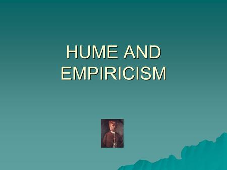 HUME AND EMPIRICISM  David Hume – Scottish philosopher – 1711-1776. Epistemological approach set out in two key works:  A Treatise of Human Nature.