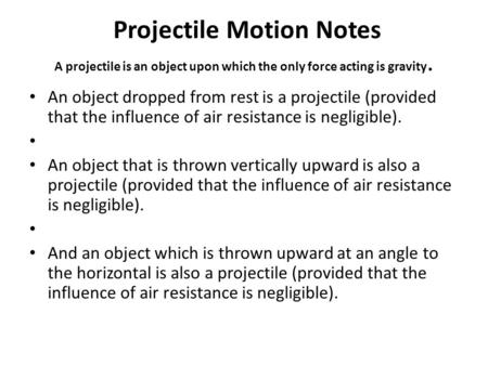 Projectile Motion Notes A projectile is an object upon which the only force acting is gravity. An object dropped from rest is a projectile (provided that.