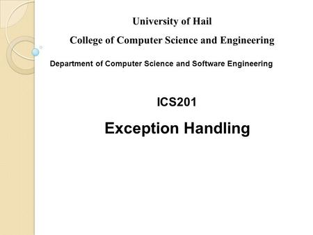 Slides prepared by Rose Williams, Binghamton University ICS201 Exception Handling University of Hail College of Computer Science and Engineering Department.