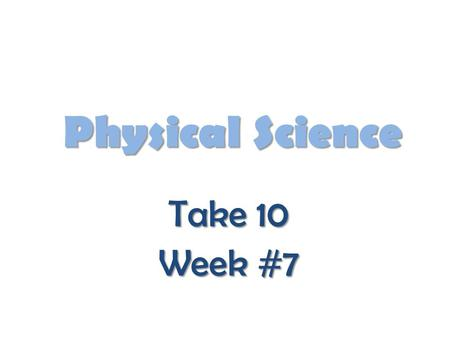 Physical Science Take 10 Week #7.