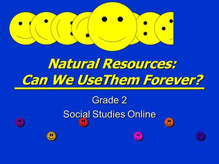 Natural Resources: Can We UseThem Forever? Grade 2 Social Studies Online Grade 2 Social Studies Online.