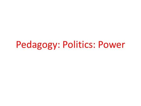 Pedagogy: Politics: Power. ... pedagogy is a principal feature of politics because it provides the capacities, knowledge, skills and social relations.