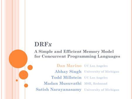 DRF x A Simple and Efficient Memory Model for Concurrent Programming Languages Dan Marino Abhay Singh Todd Millstein Madan Musuvathi Satish Narayanasamy.