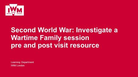 Second World War: Investigate a Wartime Family session pre and post visit resource Learning Department IWM London.